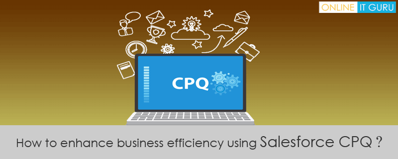 How to enhance business efficiency using Salesforce CPQ ?